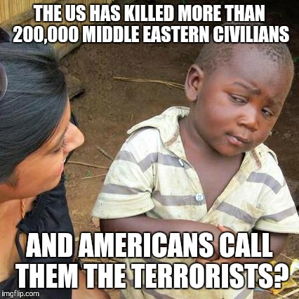 Third World Skeptical Kid Meme | THE US HAS KILLED MORE THAN 200,000 MIDDLE EASTERN CIVILIANS AND AMERICANS CALL THEM THE TERRORISTS? | image tagged in memes,third world skeptical kid | made w/ Imgflip meme maker
