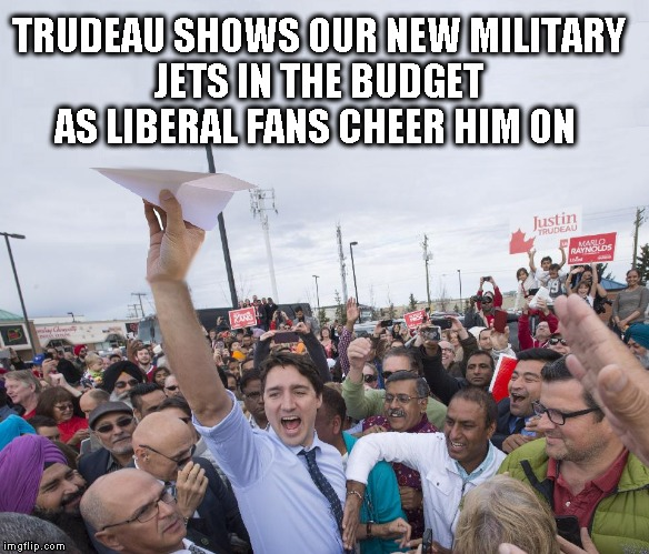Trudeau Shows Military Jet  | TRUDEAU SHOWS OUR NEW MILITARY JETS IN THE BUDGET  AS LIBERAL FANS CHEER HIM ON | image tagged in justin trudeau,memes,political humor,humor | made w/ Imgflip meme maker