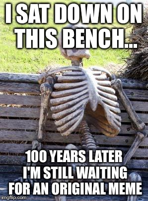 Waiting Skeleton Meme | I SAT DOWN ON THIS BENCH... 100 YEARS LATER I'M STILL WAITING FOR AN ORIGINAL MEME | image tagged in memes,waiting skeleton | made w/ Imgflip meme maker