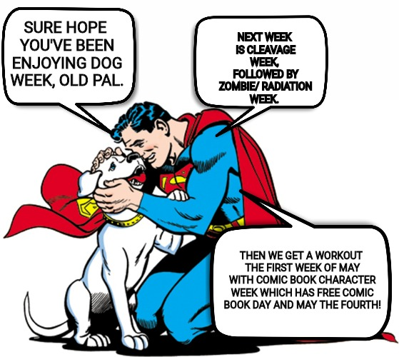 Theme weeks | SURE HOPE YOU'VE BEEN ENJOYING DOG WEEK, OLD PAL. THEN WE GET A WORKOUT THE FIRST WEEK OF MAY WITH COMIC BOOK CHARACTER WEEK WHICH HAS FREE  | image tagged in dog week,cleavage week,zombie week,comic book week | made w/ Imgflip meme maker