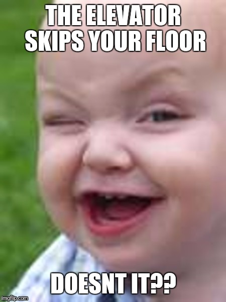 Sarcastic Baby | THE ELEVATOR SKIPS YOUR FLOOR DOESNT IT?? | image tagged in baby's smile,sarcasm,smartass,dumb ass | made w/ Imgflip meme maker
