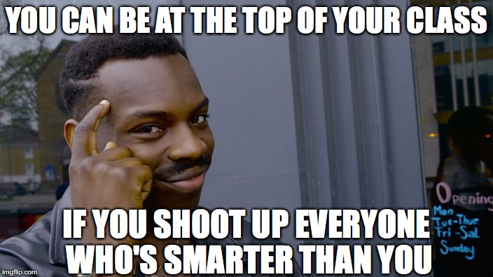 You can't if you don't | YOU CAN BE AT THE TOP OF YOUR CLASS IF YOU SHOOT UP EVERYONE WHO'S SMARTER THAN YOU | image tagged in you can't if you don't | made w/ Imgflip meme maker