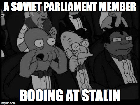A SOVIET PARLIAMENT MEMBER BOOING AT STALIN | image tagged in history,stalin,joseph stalin | made w/ Imgflip meme maker