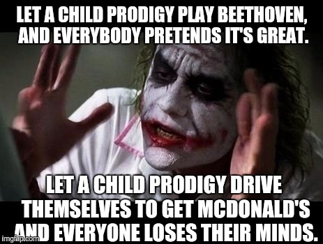 If a kid can learn to drive by watching YouTube videos, doesn't that make them a driving prodigy? | LET A CHILD PRODIGY PLAY BEETHOVEN, AND EVERYBODY PRETENDS IT'S GREAT. LET A CHILD PRODIGY DRIVE THEMSELVES TO GET MCDONALD'S AND EVERYONE L | image tagged in joker everyone loses their minds,memes | made w/ Imgflip meme maker
