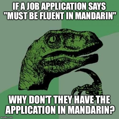 "Philosoraptor Meme | IF A JOB APPLICATION SAYS ""MUST BE FLUENT IN MANDARIN"" WHY DON'T THEY HAVE THE APPLICATION IN MANDARIN? 