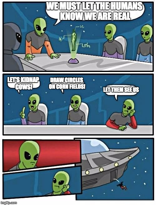 Alien Meeting Suggestion Meme | WE MUST LET THE HUMANS KNOW WE ARE REAL LET'S KIDNAP COWS! DRAW CIRCLES ON CORN FIELDS! LET THEM SEE US | image tagged in memes,alien meeting suggestion | made w/ Imgflip meme maker