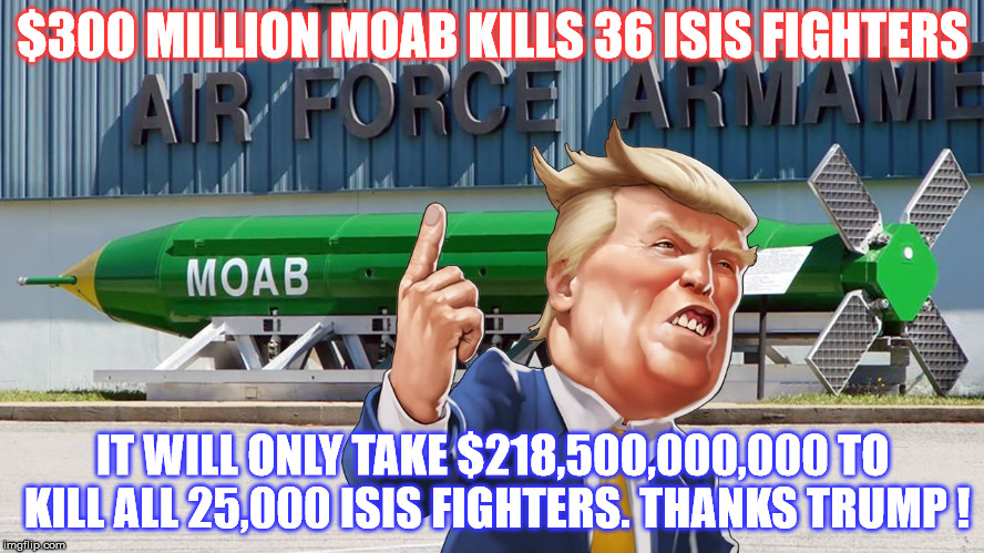 Ludicrous Bomb to fighter ratio   | $300 MILLION MOAB KILLS 36 ISIS FIGHTERS IT WILL ONLY TAKE $218,500,000,000 TO KILL ALL 25,000 ISIS FIGHTERS. THANKS TRUMP ! | image tagged in donald trump,moab | made w/ Imgflip meme maker