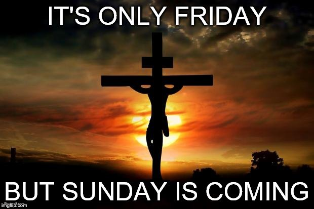 Jesus on the cross |  IT'S ONLY FRIDAY; BUT SUNDAY IS COMING | image tagged in jesus on the cross | made w/ Imgflip meme maker