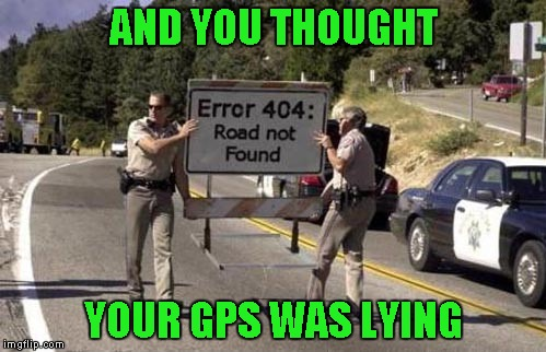 Error 404 Sign |  AND YOU THOUGHT; YOUR GPS WAS LYING | image tagged in error 404 sign,memes,gps,funny signs,signs,funny | made w/ Imgflip meme maker