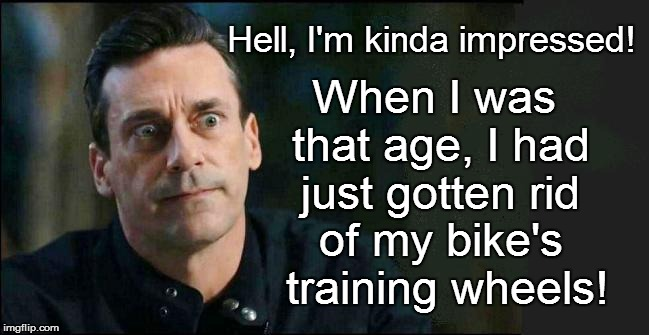 When I was that age, I had just gotten rid of my bike's  training wheels! Hell, I'm kinda impressed! | made w/ Imgflip meme maker