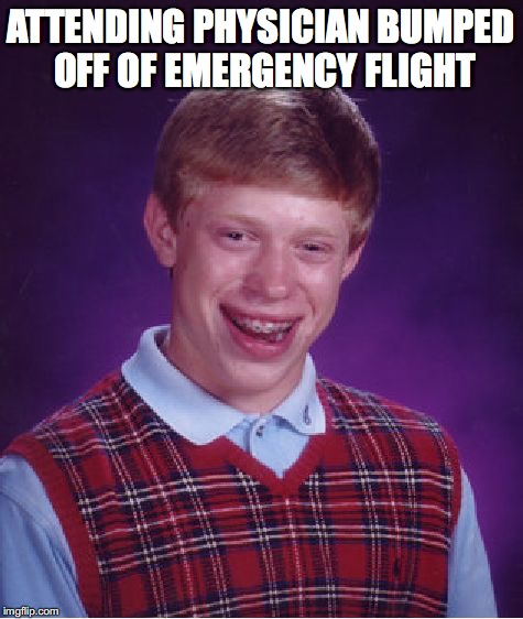 Bad Luck Brian Meme | ATTENDING PHYSICIAN BUMPED OFF OF EMERGENCY FLIGHT | image tagged in memes,bad luck brian | made w/ Imgflip meme maker