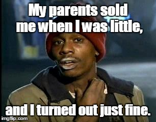 Y'all Got Any More Of That Meme | My parents sold me when I was little, and I turned out just fine. | image tagged in memes,yall got any more of | made w/ Imgflip meme maker