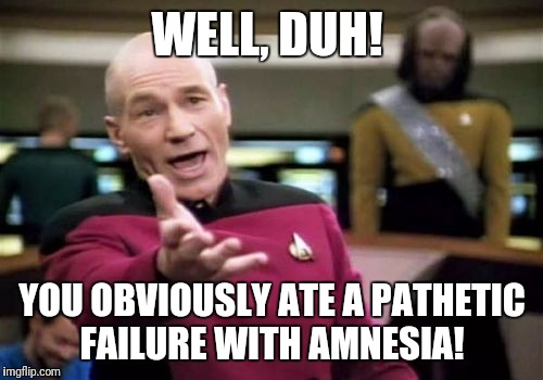 Picard Wtf Meme | WELL, DUH! YOU OBVIOUSLY ATE A PATHETIC FAILURE WITH AMNESIA! | image tagged in memes,picard wtf | made w/ Imgflip meme maker