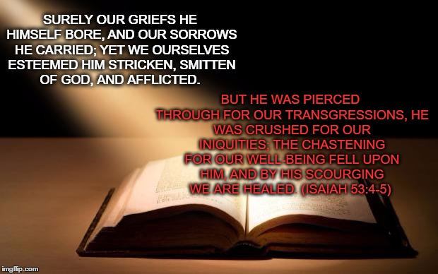 Bible | SURELY OUR GRIEFS HE HIMSELF BORE, AND OUR SORROWS HE CARRIED; YET WE OURSELVES ESTEEMED HIM STRICKEN, SMITTEN OF GOD, AND AFFLICTED. BUT HE | image tagged in bible | made w/ Imgflip meme maker