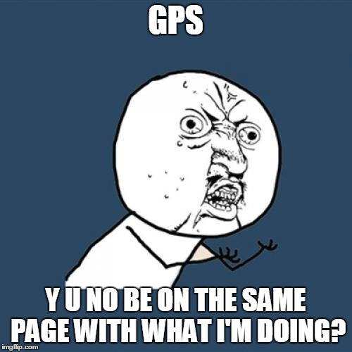Y U No Meme | GPS Y U NO BE ON THE SAME PAGE WITH WHAT I'M DOING? | image tagged in memes,y u no | made w/ Imgflip meme maker