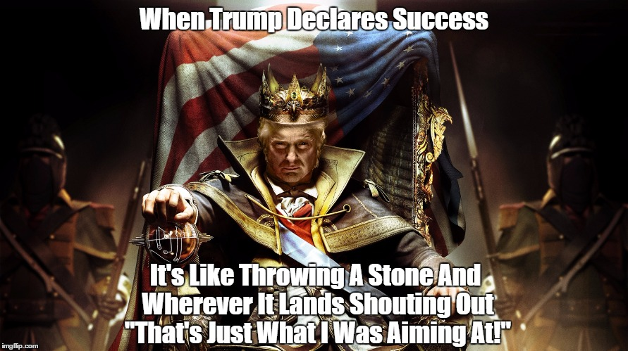 "When Trump Declares Success It's Like Throwing A Stone And Wherever It Lands Shouting Out ""That's Just What I Was Aiming At!"" 