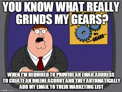 Peter Griffin News Meme | YOU KNOW WHAT REALLY GRINDS MY GEARS? WHEN I'M REQUIRED TO PROVIDE AN EMAIL ADDRESS TO CREATE AN ONLINE ACOUNT AND THEY AUTOMATICALLY ADD MY | image tagged in memes,peter griffin news,AdviceAnimals | made w/ Imgflip meme maker