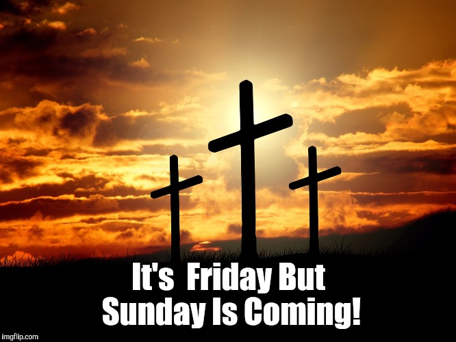 The risen Savior of the world! | It's  Friday But Sunday Is Coming! | image tagged in god | made w/ Imgflip meme maker