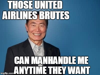 Lieutenant Sulu knows a good thing when he sees it on the news | THOSE UNITED AIRLINES BRUTES CAN MANHANDLE ME ANYTIME THEY WANT | image tagged in sulu | made w/ Imgflip meme maker