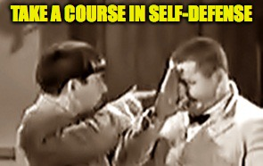 TAKE A COURSE IN SELF-DEFENSE | made w/ Imgflip meme maker