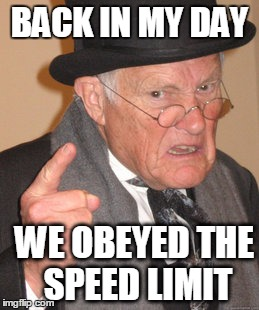 Back In My Day Meme | BACK IN MY DAY WE OBEYED THE SPEED LIMIT | image tagged in memes,back in my day | made w/ Imgflip meme maker