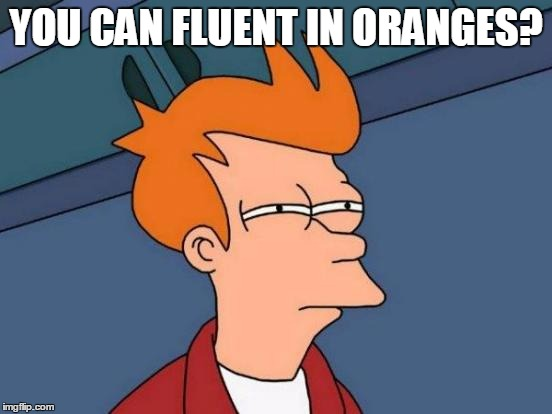 Futurama Fry Meme | YOU CAN FLUENT IN ORANGES? | image tagged in memes,futurama fry | made w/ Imgflip meme maker