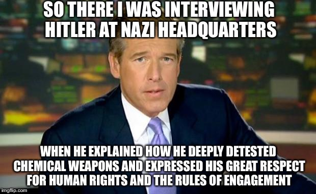 Brian Williams Was There Meme | SO THERE I WAS INTERVIEWING HITLER AT NAZI HEADQUARTERS WHEN HE EXPLAINED HOW HE DEEPLY DETESTED CHEMICAL WEAPONS AND EXPRESSED HIS GREAT RE | image tagged in memes,brian williams was there,political meme,political correctness,nazi | made w/ Imgflip meme maker