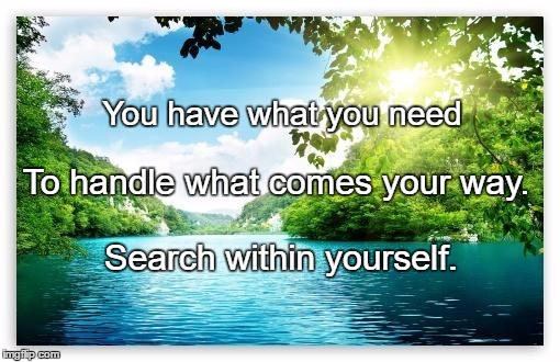 PeacefulLake | You have what you need Search within yourself. To handle what comes your way. | image tagged in peacefullake | made w/ Imgflip meme maker