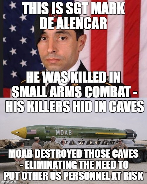 THIS IS SGT MARK DE ALENCAR MOAB DESTROYED THOSE CAVES - ELIMINATING THE NEED TO PUT OTHER US PERSONNEL AT RISK HE WAS KILLED IN SMALL ARMS  | made w/ Imgflip meme maker