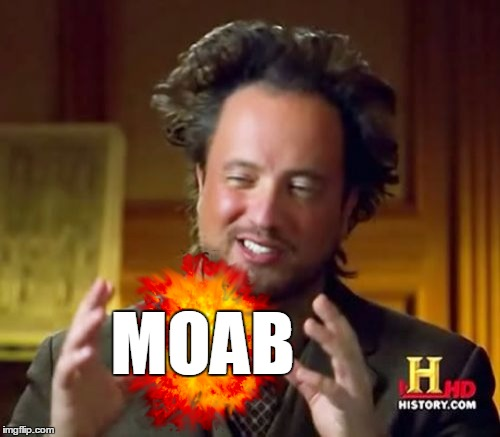 Ancient Aliens Meme | MOAB | image tagged in memes,ancient aliens | made w/ Imgflip meme maker
