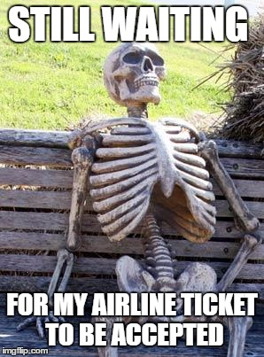 Waiting Skeleton | STILL WAITING FOR MY AIRLINE TICKET TO BE ACCEPTED | image tagged in memes,waiting skeleton | made w/ Imgflip meme maker