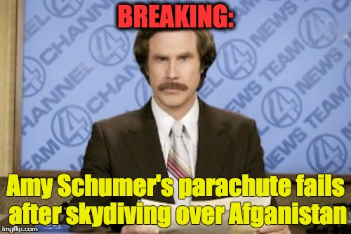 ISIS cave system destroyed | BREAKING: Amy Schumer's parachute fails after skydiving over Afganistan | image tagged in memes,ron burgundy,moab,trump,amy | made w/ Imgflip meme maker