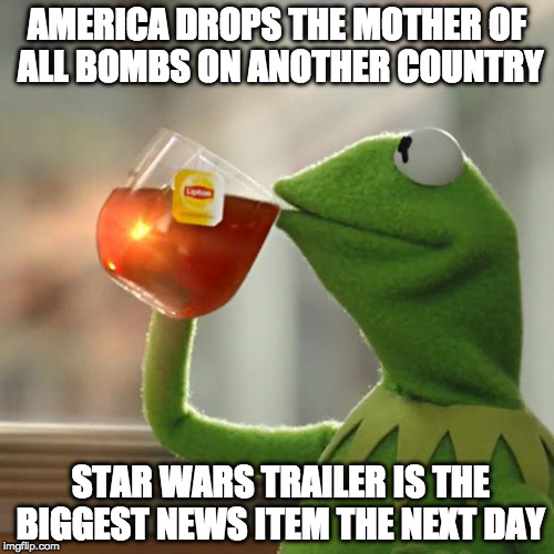 Support or condemn the act..... shouldn't there be some talk? 21,000 lbs of bombs!!! | AMERICA DROPS THE MOTHER OF ALL BOMBS ON ANOTHER COUNTRY STAR WARS TRAILER IS THE BIGGEST NEWS ITEM THE NEXT DAY | image tagged in memes,but thats none of my business,kermit the frog,trump,moab,america | made w/ Imgflip meme maker