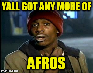 Y'all Got Any More Of That Meme | YALL GOT ANY MORE OF AFROS | image tagged in memes,yall got any more of | made w/ Imgflip meme maker