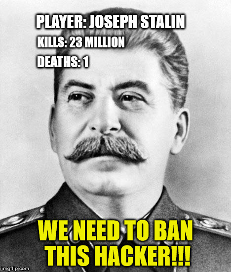Hacker Stalin | PLAYER: JOSEPH STALIN WE NEED TO BAN THIS HACKER!!! KILLS: 23 MILLION DEATHS: 1 | image tagged in hypocrite stalin | made w/ Imgflip meme maker