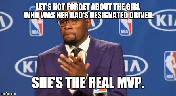 LET'S NOT FORGET ABOUT THE GIRL WHO WAS HER DAD'S DESIGNATED DRIVER. SHE'S THE REAL MVP. | made w/ Imgflip meme maker