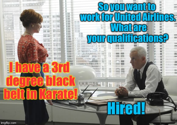 So you want to work for United Airlines.  What are your qualifications? I have a 3rd degree black belt in Karate! Hired! | made w/ Imgflip meme maker