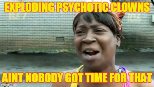 Aint Nobody Got Time For That Meme | EXPLODING PSYCHOTIC CLOWNS AINT NOBODY GOT TIME FOR THAT | image tagged in memes,aint nobody got time for that | made w/ Imgflip meme maker