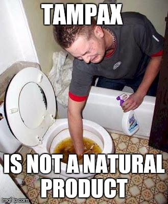 Same shit | TAMPAX IS NOT A NATURAL PRODUCT | image tagged in same shit | made w/ Imgflip meme maker