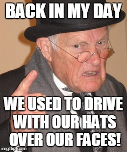 Back In My Day Meme | BACK IN MY DAY WE USED TO DRIVE WITH OUR HATS OVER OUR FACES! | image tagged in memes,back in my day | made w/ Imgflip meme maker