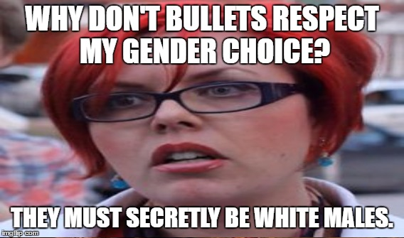 WHY DON'T BULLETS RESPECT MY GENDER CHOICE? THEY MUST SECRETLY BE WHITE MALES. | made w/ Imgflip meme maker