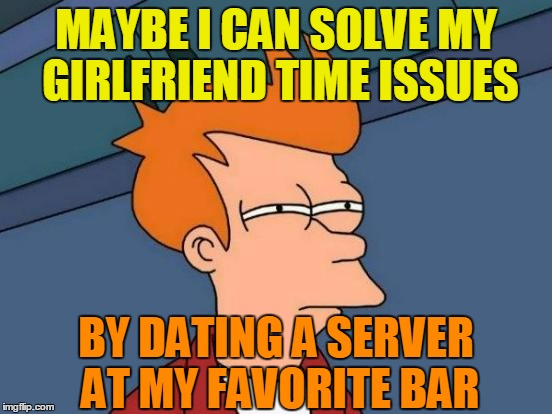 Futurama Fry Meme | MAYBE I CAN SOLVE MY GIRLFRIEND TIME ISSUES BY DATING A SERVER AT MY FAVORITE BAR | image tagged in memes,futurama fry | made w/ Imgflip meme maker