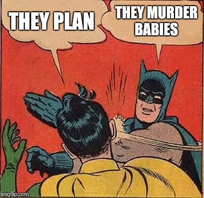 Batman Slapping Robin Meme | THEY PLAN THEY MURDER BABIES | image tagged in memes,batman slapping robin | made w/ Imgflip meme maker