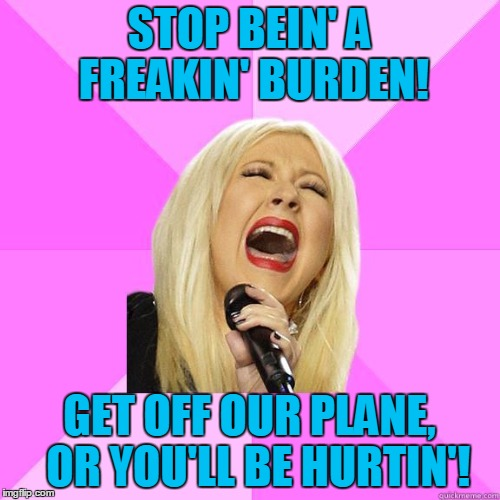 karaoke | STOP BEIN' A FREAKIN' BURDEN! GET OFF OUR PLANE,  OR YOU'LL BE HURTIN'! | image tagged in karaoke | made w/ Imgflip meme maker