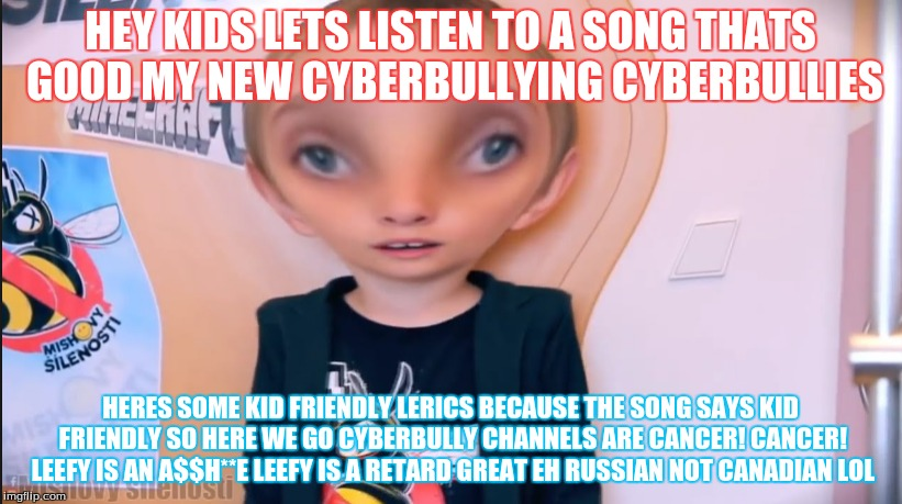 HEY KIDS LETS LISTEN TO A SONG THATS GOOD MY NEW CYBERBULLYING CYBERBULLIES HERES SOME KID FRIENDLY LERICS BECAUSE THE SONG SAYS KID FRIENDL | image tagged in misha,retard | made w/ Imgflip meme maker