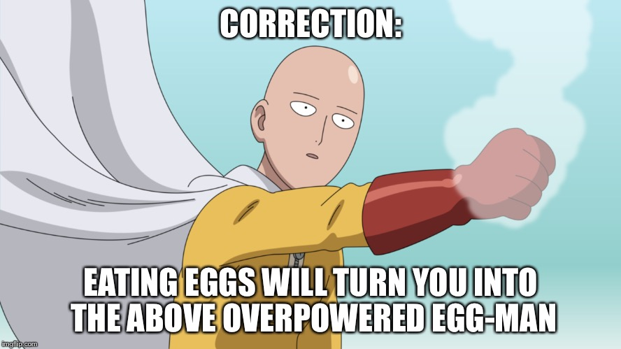 CORRECTION: EATING EGGS WILL TURN YOU INTO THE ABOVE OVERPOWERED EGG-MAN | made w/ Imgflip meme maker