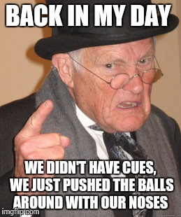 Back In My Day Meme | BACK IN MY DAY WE DIDN'T HAVE CUES, WE JUST PUSHED THE BALLS AROUND WITH OUR NOSES | image tagged in memes,back in my day | made w/ Imgflip meme maker