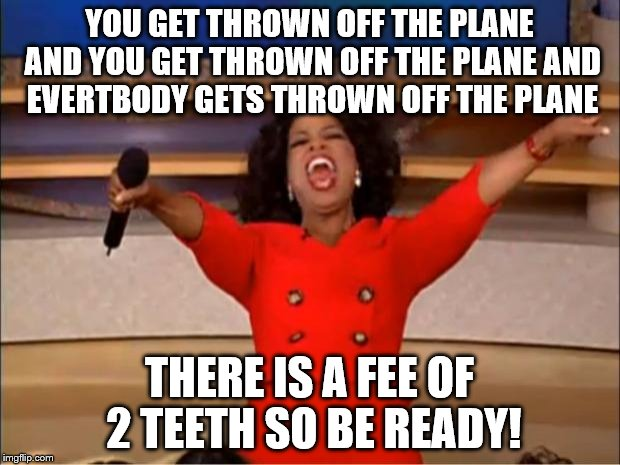 Oprah You Get A Meme | YOU GET THROWN OFF THE PLANE AND YOU GET THROWN OFF THE PLANE AND EVERTBODY GETS THROWN OFF THE PLANE THERE IS A FEE OF 2 TEETH SO BE READY! | image tagged in memes,oprah you get a | made w/ Imgflip meme maker