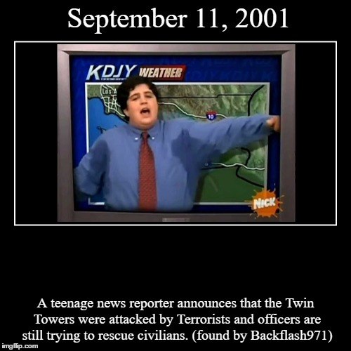 September 11, 2001 | A teenage news reporter announces that the Twin Towers were attacked by Terrorists and officers are still trying to res | image tagged in funny,demotivationals,911,drake and josh | made w/ Imgflip demotivational maker