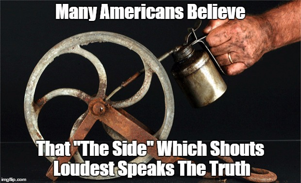 "Many Americans Believe That ""The Side"" Which Shouts Loudest Speaks The Truth 